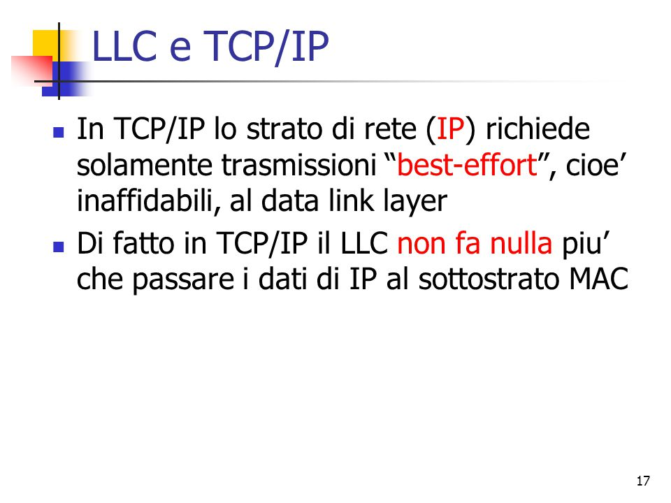 17 LLC e TCP/IP In TCP/IP lo strato di rete (IP) richiede solamente trasmissioni best-effort , cioe' inaffidabili, al data link layer Di fatto in TCP/IP il LLC non fa nulla piu' che passare i dati di IP al sottostrato MAC