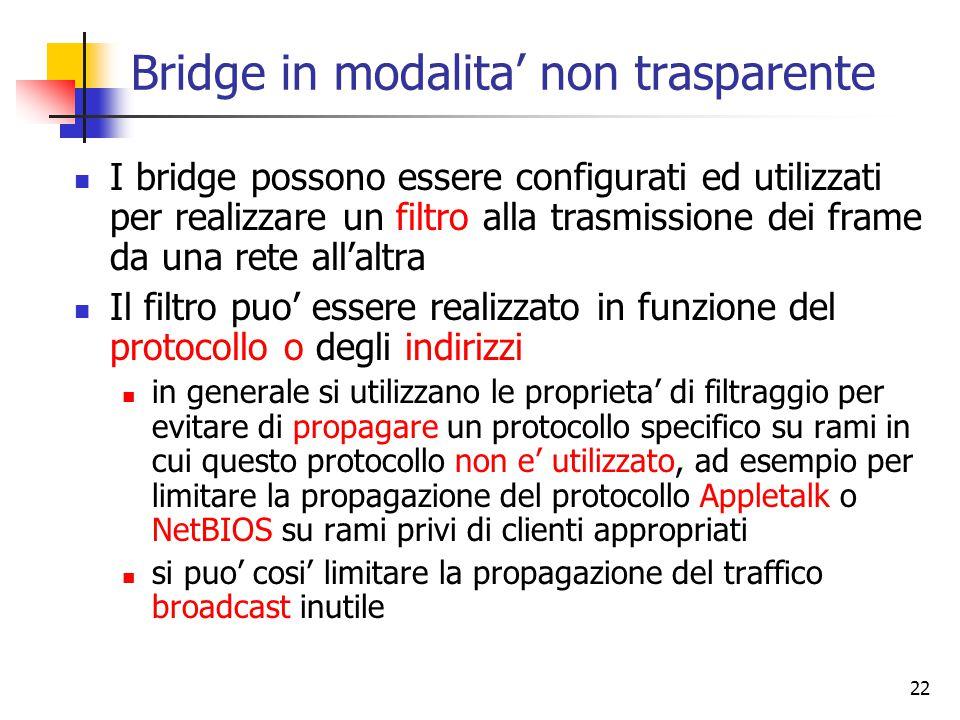 22 Bridge in modalita' non trasparente I bridge possono essere configurati ed utilizzati per realizzare un filtro alla trasmissione dei frame da una rete all'altra Il filtro puo' essere realizzato in funzione del protocollo o degli indirizzi in generale si utilizzano le proprieta' di filtraggio per evitare di propagare un protocollo specifico su rami in cui questo protocollo non e' utilizzato, ad esempio per limitare la propagazione del protocollo Appletalk o NetBIOS su rami privi di clienti appropriati si puo' cosi' limitare la propagazione del traffico broadcast inutile