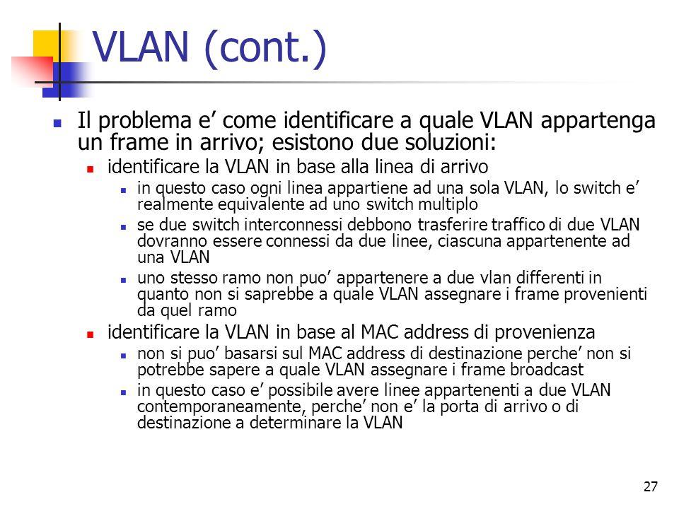 27 VLAN (cont.) Il problema e' come identificare a quale VLAN appartenga un frame in arrivo; esistono due soluzioni: identificare la VLAN in base alla linea di arrivo in questo caso ogni linea appartiene ad una sola VLAN, lo switch e' realmente equivalente ad uno switch multiplo se due switch interconnessi debbono trasferire traffico di due VLAN dovranno essere connessi da due linee, ciascuna appartenente ad una VLAN uno stesso ramo non puo' appartenere a due vlan differenti in quanto non si saprebbe a quale VLAN assegnare i frame provenienti da quel ramo identificare la VLAN in base al MAC address di provenienza non si puo' basarsi sul MAC address di destinazione perche' non si potrebbe sapere a quale VLAN assegnare i frame broadcast in questo caso e' possibile avere linee appartenenti a due VLAN contemporaneamente, perche' non e' la porta di arrivo o di destinazione a determinare la VLAN