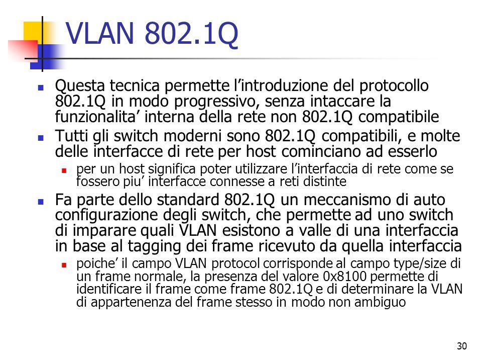 30 VLAN 802.1Q Questa tecnica permette l'introduzione del protocollo 802.1Q in modo progressivo, senza intaccare la funzionalita' interna della rete non 802.1Q compatibile Tutti gli switch moderni sono 802.1Q compatibili, e molte delle interfacce di rete per host cominciano ad esserlo per un host significa poter utilizzare l'interfaccia di rete come se fossero piu' interfacce connesse a reti distinte Fa parte dello standard 802.1Q un meccanismo di auto configurazione degli switch, che permette ad uno switch di imparare quali VLAN esistono a valle di una interfaccia in base al tagging dei frame ricevuto da quella interfaccia poiche' il campo VLAN protocol corrisponde al campo type/size di un frame normale, la presenza del valore 0x8100 permette di identificare il frame come frame 802.1Q e di determinare la VLAN di appartenenza del frame stesso in modo non ambiguo