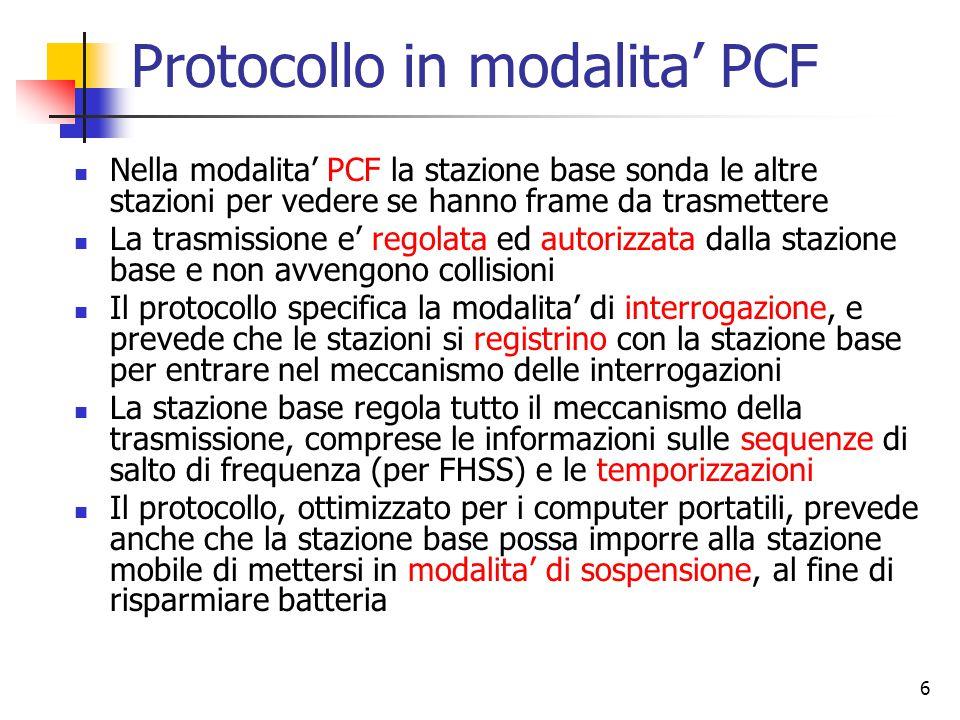 6 Protocollo in modalita' PCF Nella modalita' PCF la stazione base sonda le altre stazioni per vedere se hanno frame da trasmettere La trasmissione e' regolata ed autorizzata dalla stazione base e non avvengono collisioni Il protocollo specifica la modalita' di interrogazione, e prevede che le stazioni si registrino con la stazione base per entrare nel meccanismo delle interrogazioni La stazione base regola tutto il meccanismo della trasmissione, comprese le informazioni sulle sequenze di salto di frequenza (per FHSS) e le temporizzazioni Il protocollo, ottimizzato per i computer portatili, prevede anche che la stazione base possa imporre alla stazione mobile di mettersi in modalita' di sospensione, al fine di risparmiare batteria