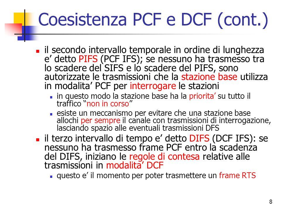 8 Coesistenza PCF e DCF (cont.) il secondo intervallo temporale in ordine di lunghezza e' detto PIFS (PCF IFS); se nessuno ha trasmesso tra lo scadere del SIFS e lo scadere del PIFS, sono autorizzate le trasmissioni che la stazione base utilizza in modalita' PCF per interrogare le stazioni in questo modo la stazione base ha la priorita' su tutto il traffico non in corso esiste un meccanismo per evitare che una stazione base allochi per sempre il canale con trasmissioni di interrogazione, lasciando spazio alle eventuali trasmissioni DFS il terzo intervallo di tempo e' detto DIFS (DCF IFS): se nessuno ha trasmesso frame PCF entro la scadenza del DIFS, iniziano le regole di contesa relative alle trasmissioni in modalita' DCF questo e' il momento per poter trasmettere un frame RTS