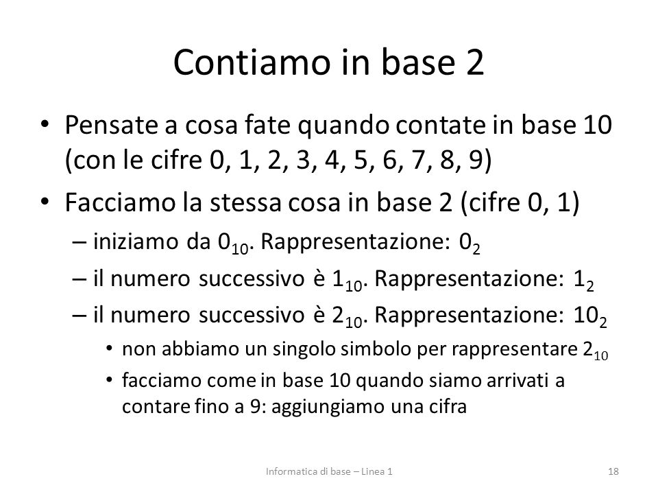 Contiamo in base 2 Pensate a cosa fate quando contate in base 10 (con le cifre 0, 1, 2, 3, 4, 5, 6, 7, 8, 9) Facciamo la stessa cosa in base 2 (cifre