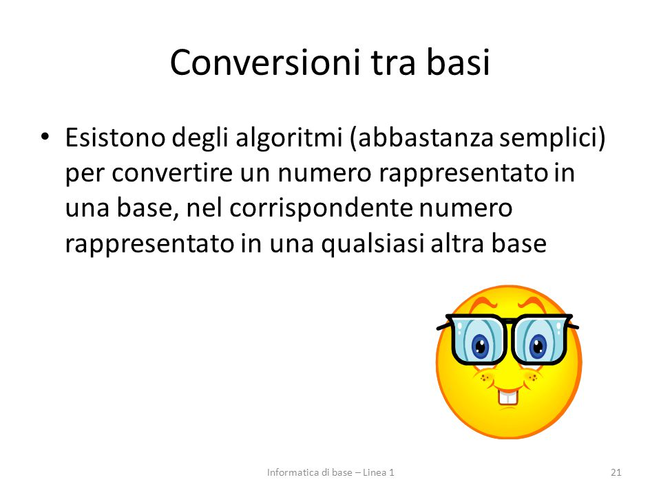 Conversioni tra basi Esistono degli algoritmi (abbastanza semplici) per convertire un numero rappresentato in una base, nel corrispondente numero rapp