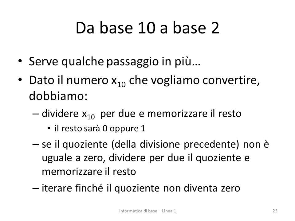 Da base 10 a base 2 Serve qualche passaggio in più… Dato il numero x 10 che vogliamo convertire, dobbiamo: – dividere x 10 per due e memorizzare il re