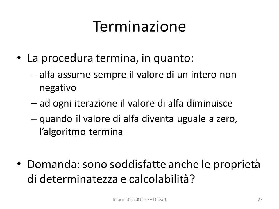 Terminazione La procedura termina, in quanto: – alfa assume sempre il valore di un intero non negativo – ad ogni iterazione il valore di alfa diminuis