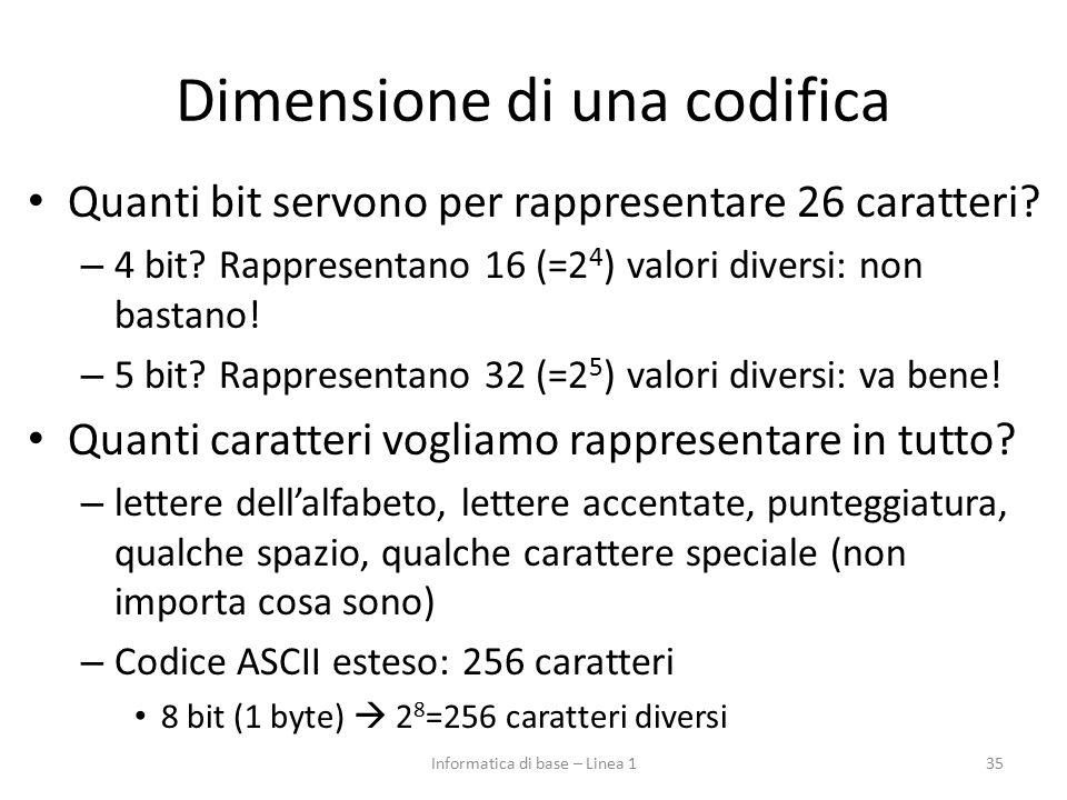 Dimensione di una codifica Quanti bit servono per rappresentare 26 caratteri? – 4 bit? Rappresentano 16 (=2 4 ) valori diversi: non bastano! – 5 bit?