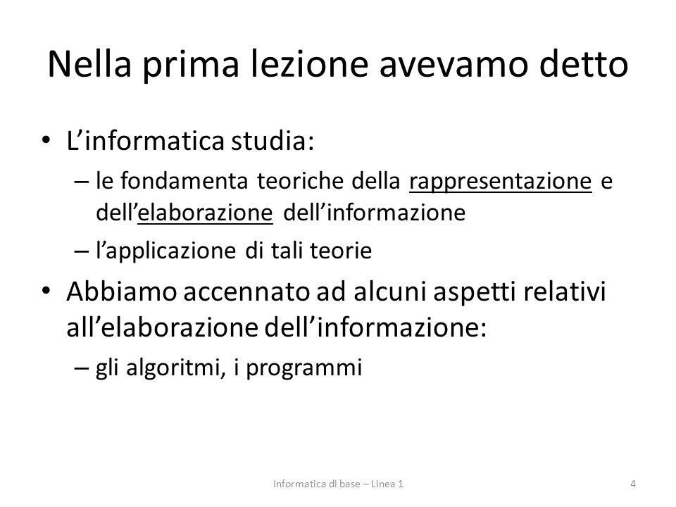 Nella prima lezione avevamo detto L'informatica studia: – le fondamenta teoriche della rappresentazione e dell'elaborazione dell'informazione – l'appl