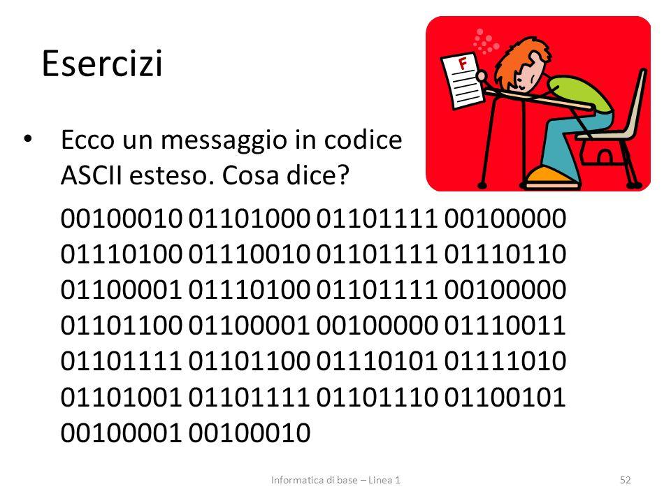 Esercizi Ecco un messaggio in codice ASCII esteso. Cosa dice? 00100010 01101000 01101111 00100000 01110100 01110010 01101111 01110110 01100001 0111010