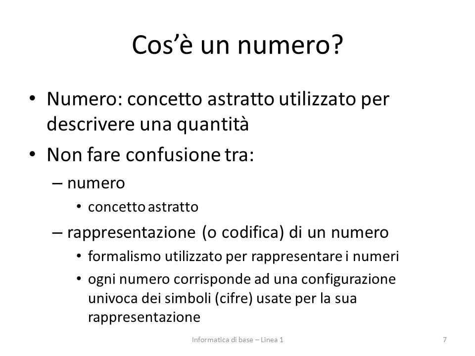 Cos'è un numero? Numero: concetto astratto utilizzato per descrivere una quantità Non fare confusione tra: – numero concetto astratto – rappresentazio