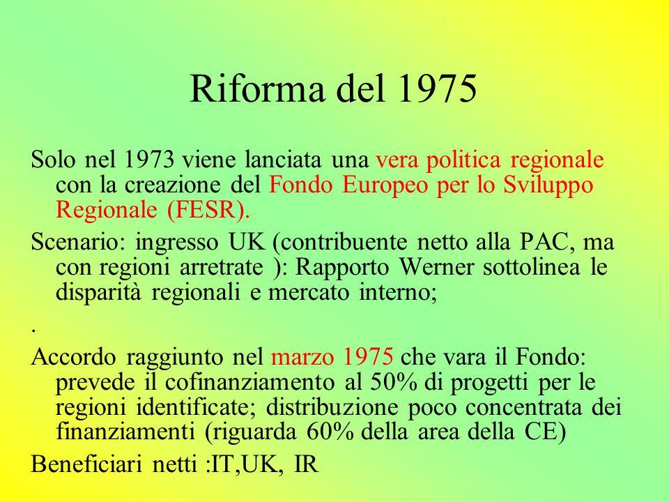 Riforme 1979 e 1984 Proposte della Commissione che i finanziamenti FESR non vengano più distribuiti pro quota ai governi nazionali respinte dal Consiglio (solo 5% per progetti specifici) Proposte di riforma radicale presentate da Commissione in 1981 e 1983 respinte da CdM; limitati a 11,3% fondi non a quota; fondi allocati sulla base di programmi stesi a livello nazionale (ma solo per il 20%)