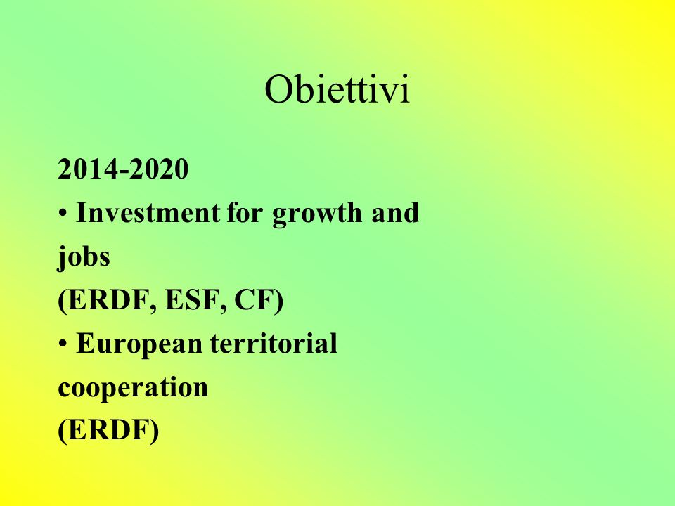 Obiettivi 2014-2020 Investment for growth and jobs (ERDF, ESF, CF) European territorial cooperation (ERDF)