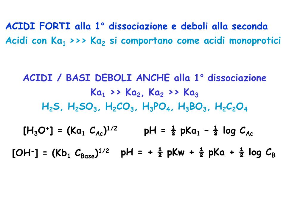 ACIDI / BASI DEBOLI ANCHE alla 1° dissociazione Ka 1 >> Ka 2, Ka 2 >> Ka 3 H 2 S, H 2 SO 3, H 2 CO 3, H 3 PO 4, H 3 BO 3, H 2 C 2 O 4 [H 3 O + ] = (Ka