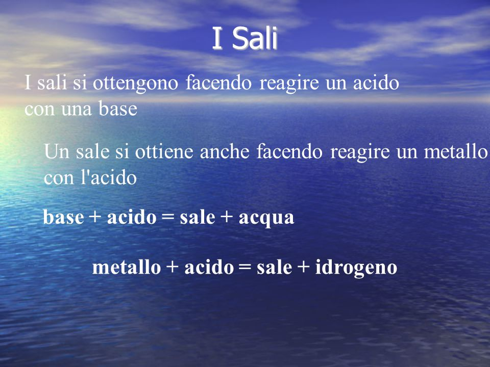 I Sali I sali si ottengono facendo reagire un acido con una base base + acido = sale + acqua Un sale si ottiene anche facendo reagire un metallo con l