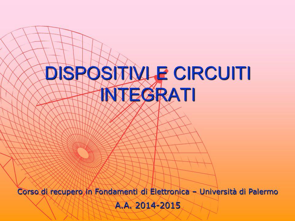 DISPOSITIVI E CIRCUITI INTEGRATI Corso di recupero in Fondamenti di Elettronica – Università di Palermo A.A. 2014-2015