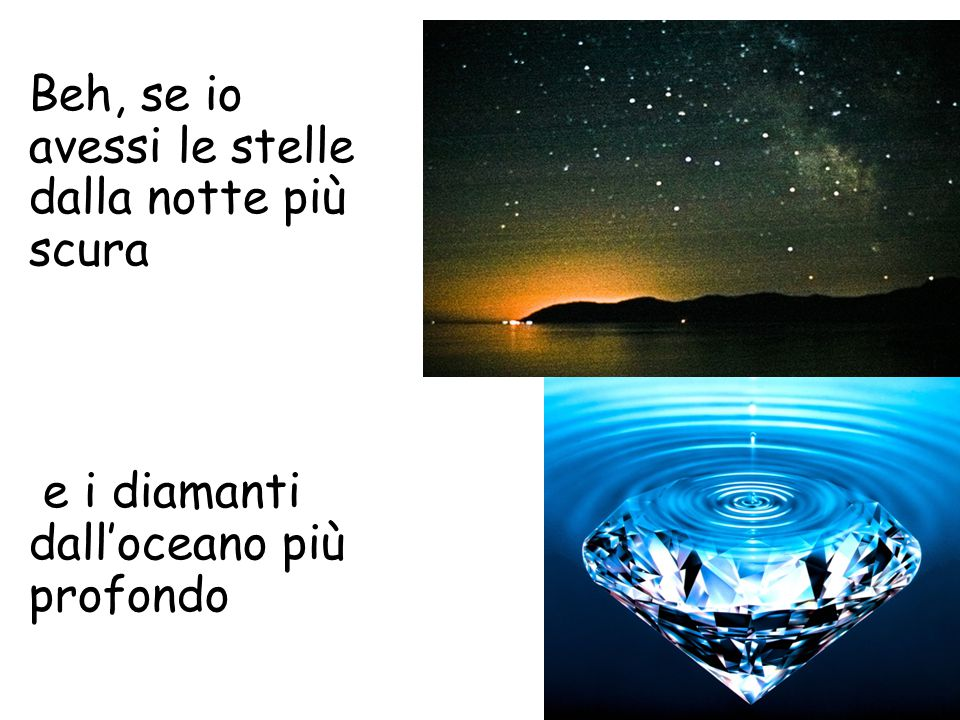 Beh, se io avessi le stelle dalla notte più scura e i diamanti dall'oceano più profondo