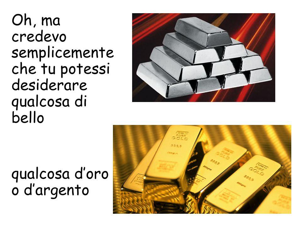 Oh, ma credevo semplicemente che tu potessi desiderare qualcosa di bello qualcosa d'oro o d'argento