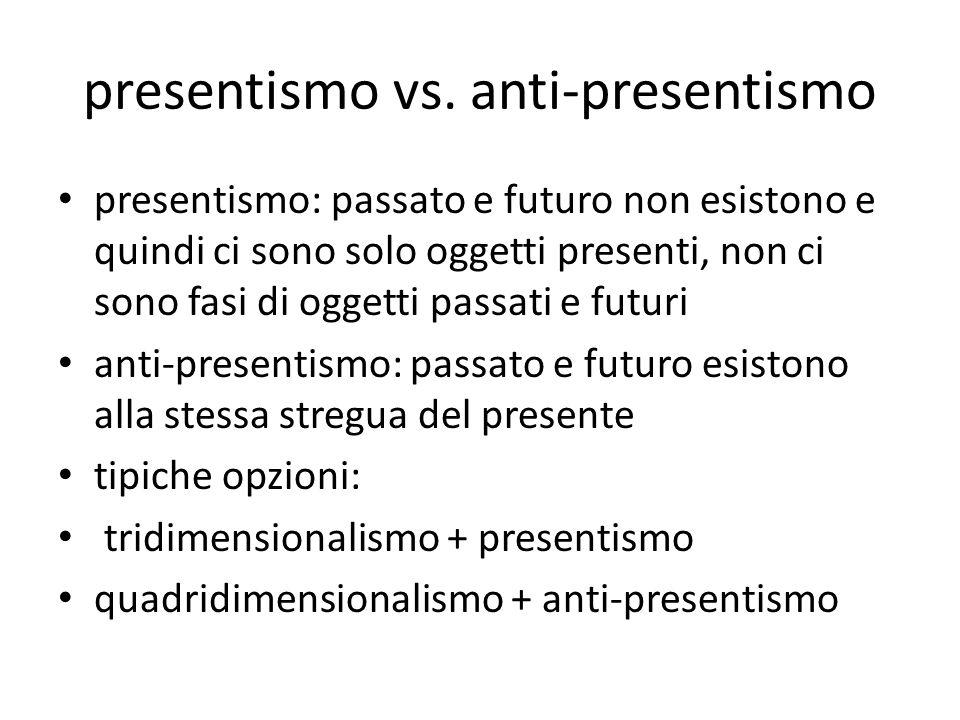 presentismo vs. anti-presentismo presentismo: passato e futuro non esistono e quindi ci sono solo oggetti presenti, non ci sono fasi di oggetti passat