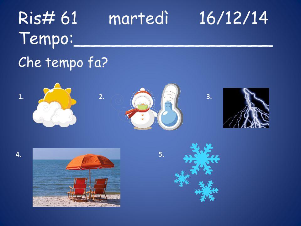 Ris# 61martedì16/12/14 Tempo:___________________ Che tempo fa? 1.2.3. 4.5.