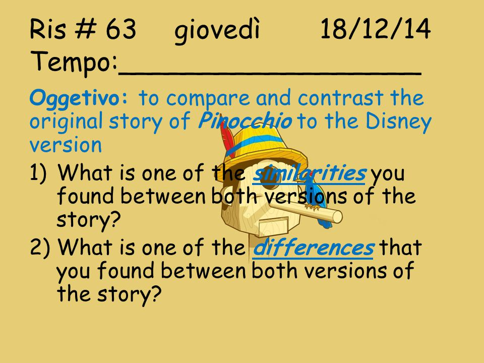Ris # 63giovedì18/12/14 Tempo:__________________ Oggetivo: to compare and contrast the original story of Pinocchio to the Disney version 1)What is one of the similarities you found between both versions of the story.
