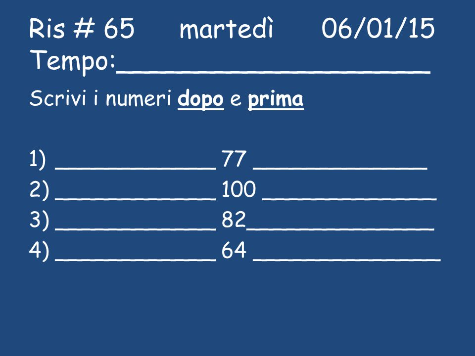 Ris # 65 martedì 06/01/15 Tempo:___________________ Scrivi i numeri dopo e prima 1)____________ 77 _____________ 2)____________ 100 _____________ 3)__