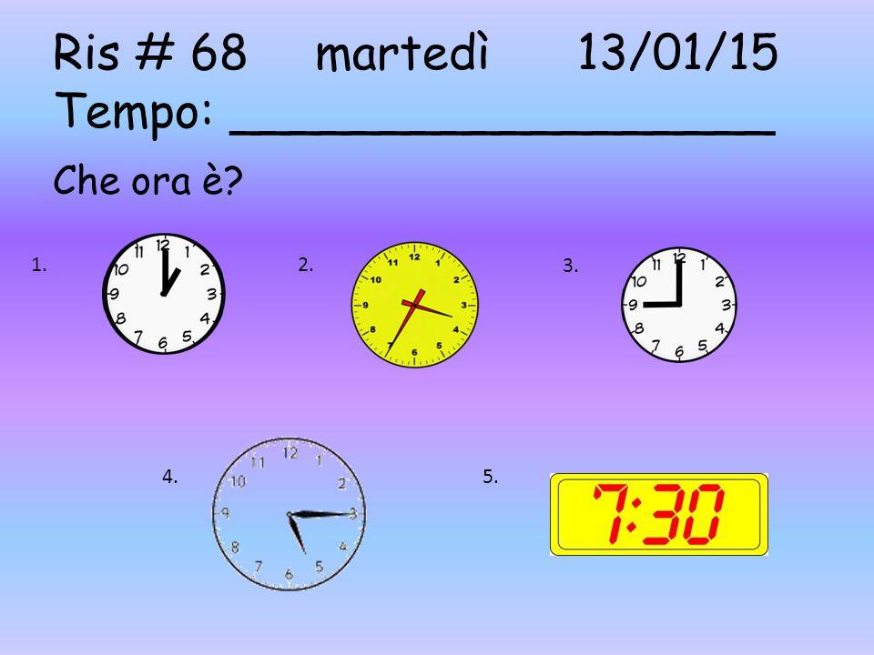Ris # 68martedì13/01/15 Tempo: __________________ Che ora è? 1. 2. 3. 4.5.