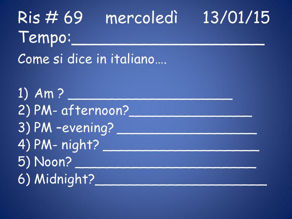Ris # 69mercoledì 13/01/15 Tempo:___________________ Come si dice in italiano…. 1)Am ? ____________________ 2)PM- afternoon?_______________ 3)PM –even