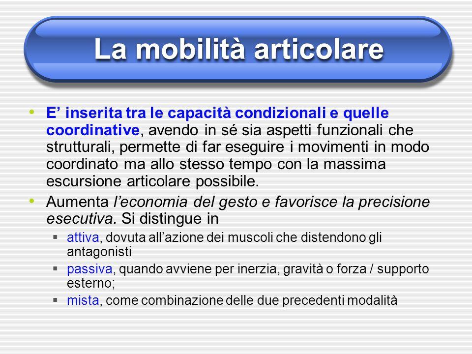 La mobilità articolare E' inserita tra le capacità condizionali e quelle coordinative, avendo in sé sia aspetti funzionali che strutturali, permette d