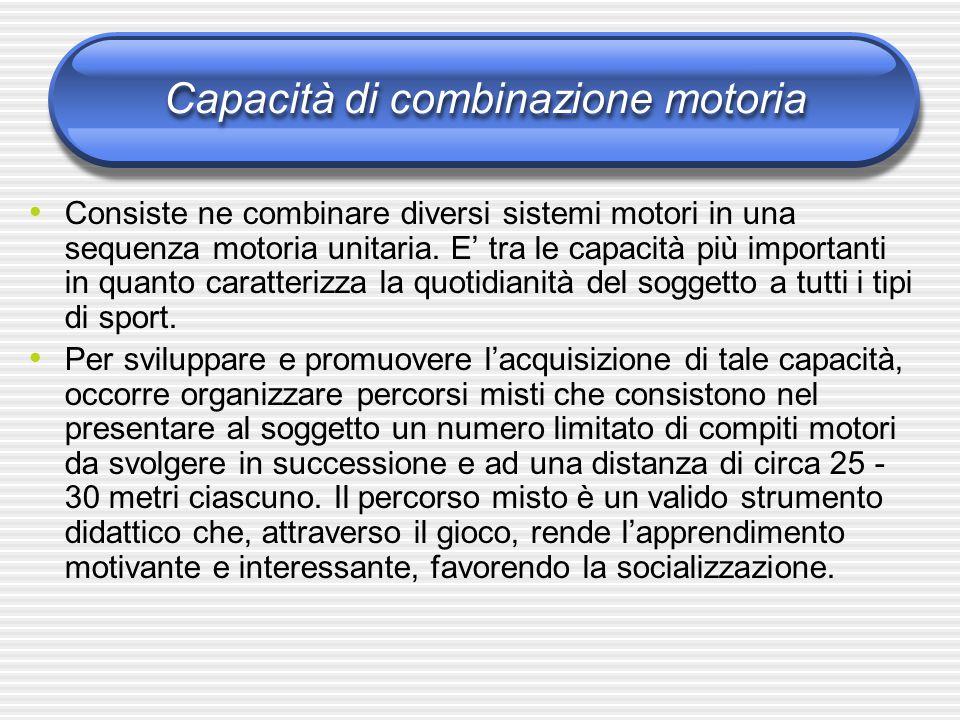 Capacità di combinazione motoria Consiste ne combinare diversi sistemi motori in una sequenza motoria unitaria. E' tra le capacità più importanti in q