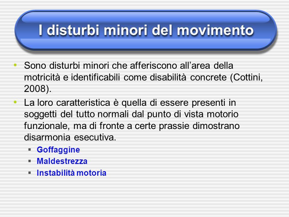 I disturbi minori del movimento Sono disturbi minori che afferiscono all'area della motricità e identificabili come disabilità concrete (Cottini, 2008