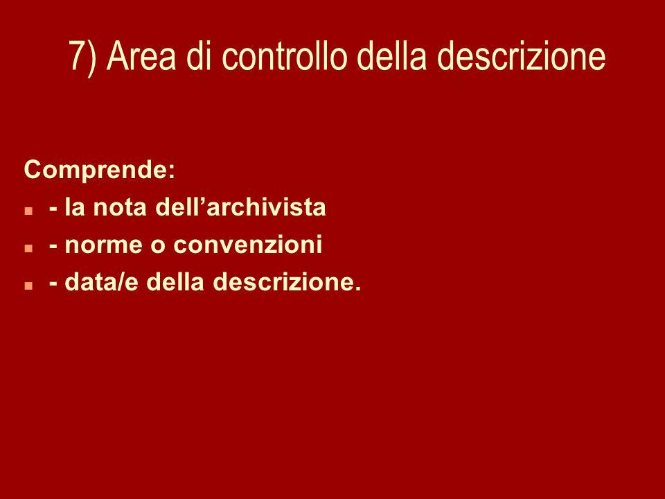7) Area di controllo della descrizione Comprende: n - la nota dell'archivista n - norme o convenzioni n - data/e della descrizione.
