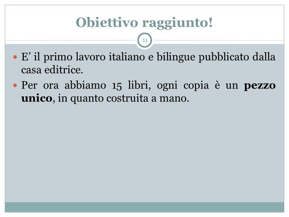 Obiettivo raggiunto! 11 E' il primo lavoro italiano e bilingue pubblicato dalla casa editrice. Per ora abbiamo 15 libri, ogni copia è un pezzo unico,