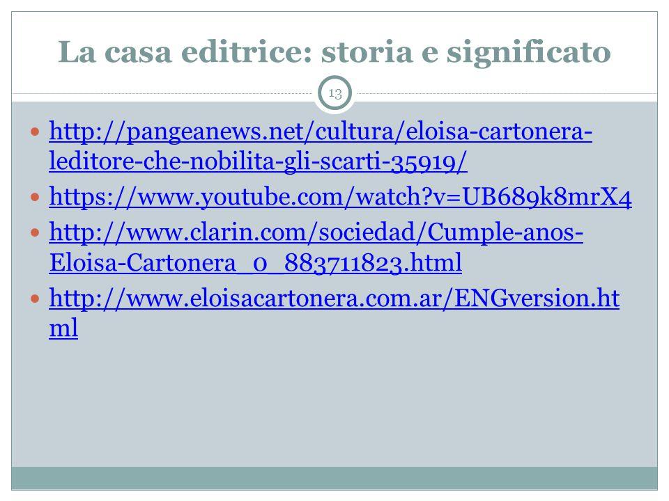 La casa editrice: storia e significato 13 http://pangeanews.net/cultura/eloisa-cartonera- leditore-che-nobilita-gli-scarti-35919/ http://pangeanews.net/cultura/eloisa-cartonera- leditore-che-nobilita-gli-scarti-35919/ https://www.youtube.com/watch v=UB689k8mrX4 http://www.clarin.com/sociedad/Cumple-anos- Eloisa-Cartonera_0_883711823.html http://www.clarin.com/sociedad/Cumple-anos- Eloisa-Cartonera_0_883711823.html http://www.eloisacartonera.com.ar/ENGversion.ht ml http://www.eloisacartonera.com.ar/ENGversion.ht ml
