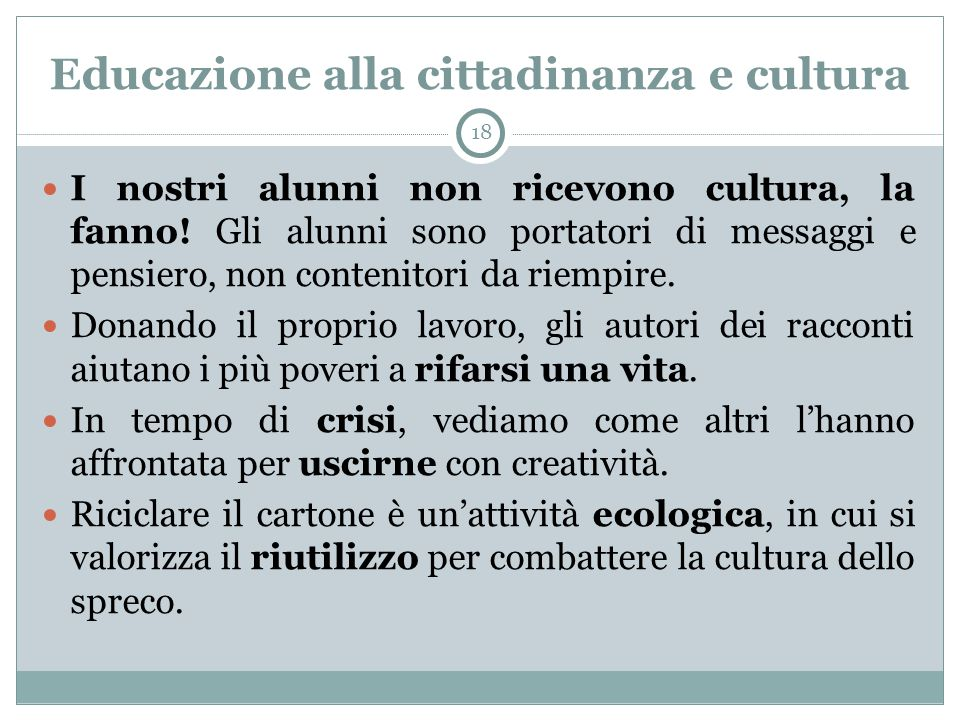 Educazione alla cittadinanza e cultura 18 I nostri alunni non ricevono cultura, la fanno! Gli alunni sono portatori di messaggi e pensiero, non conten