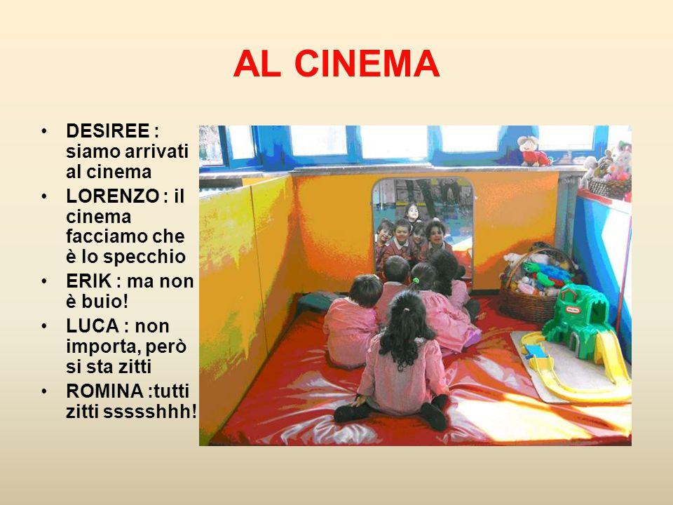 AL CINEMA DESIREE : siamo arrivati al cinema LORENZO : il cinema facciamo che è lo specchio ERIK : ma non è buio! LUCA : non importa, però si sta zitt