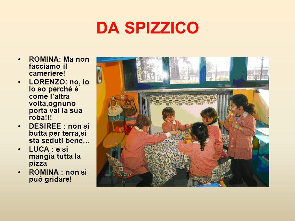 DA SPIZZICO ROMINA: Ma non facciamo il cameriere! LORENZO: no, io lo so perché è come l'altra volta,ognuno porta vai la sua roba!!! DESIREE : non si b