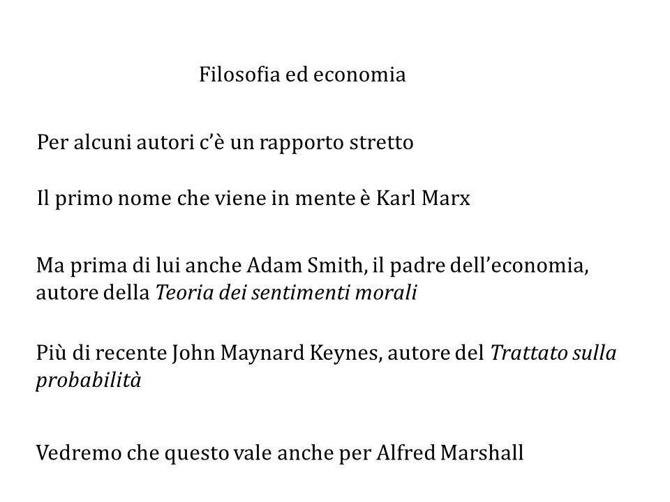 Filosofia ed economia Per alcuni autori c'è un rapporto stretto Il primo nome che viene in mente è Karl Marx Ma prima di lui anche Adam Smith, il padre dell'economia, autore della Teoria dei sentimenti morali Più di recente John Maynard Keynes, autore del Trattato sulla probabilità Vedremo che questo vale anche per Alfred Marshall