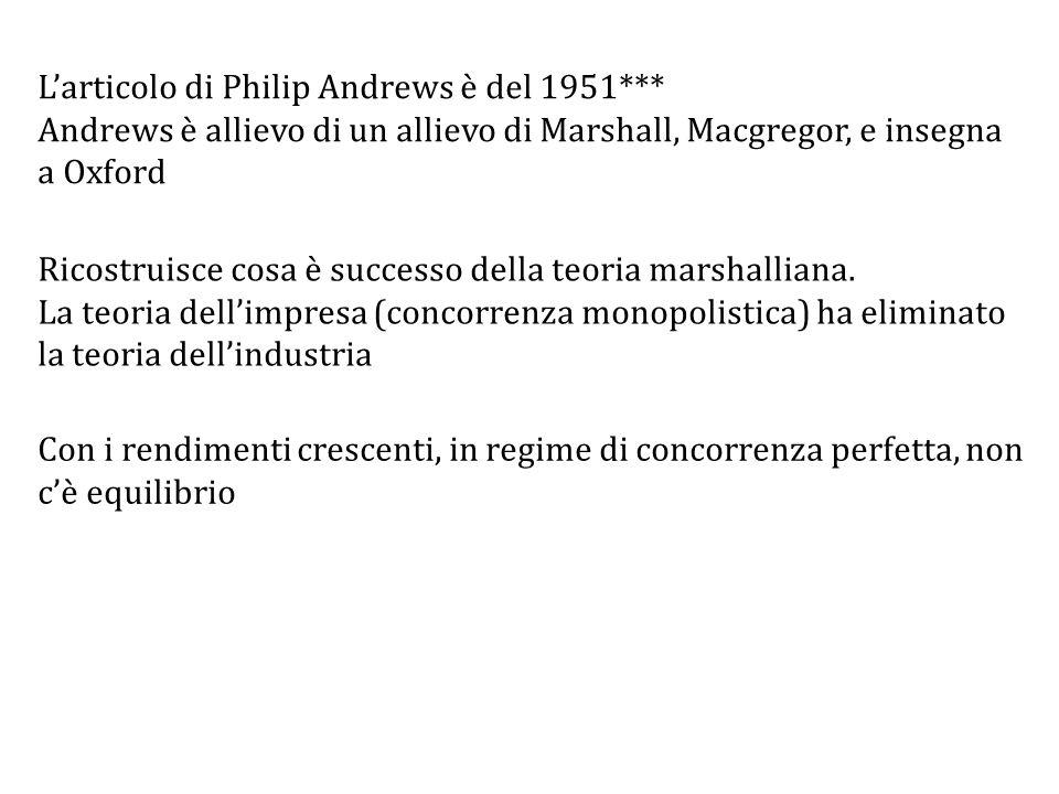 L'articolo di Philip Andrews è del 1951*** Andrews è allievo di un allievo di Marshall, Macgregor, e insegna a Oxford Con i rendimenti crescenti, in regime di concorrenza perfetta, non c'è equilibrio Ricostruisce cosa è successo della teoria marshalliana.