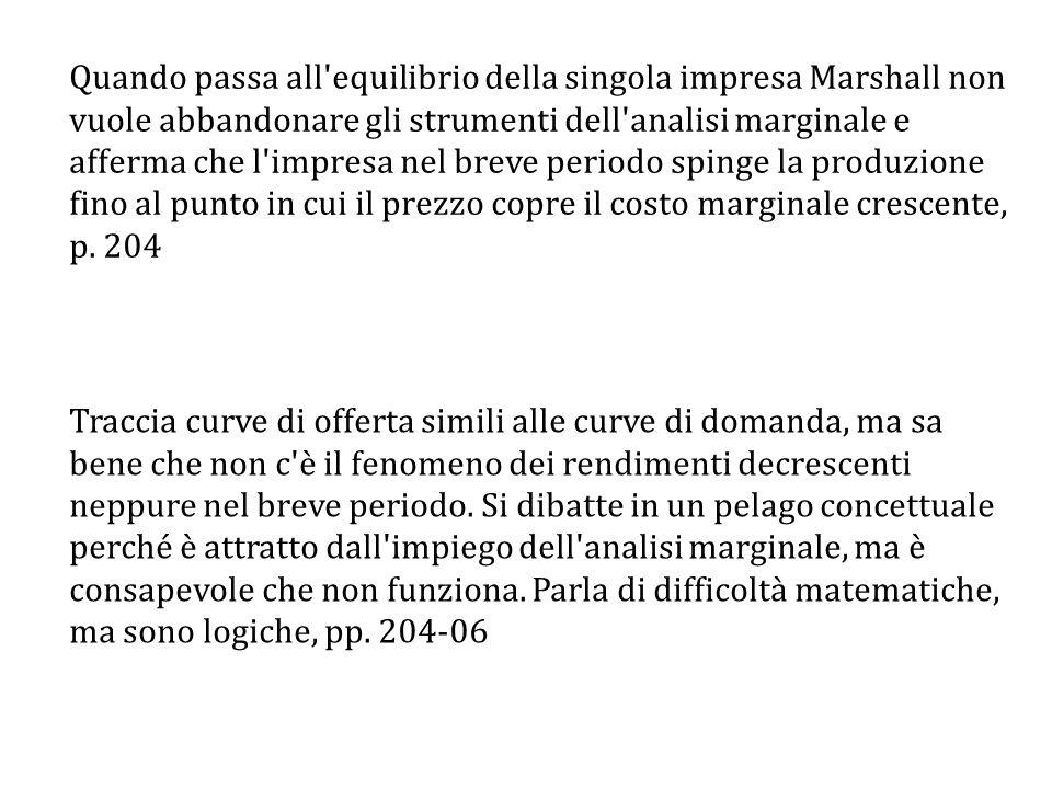 Quando passa all equilibrio della singola impresa Marshall non vuole abbandonare gli strumenti dell analisi marginale e afferma che l impresa nel breve periodo spinge la produzione fino al punto in cui il prezzo copre il costo marginale crescente, p.