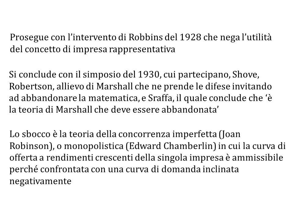 Lo sbocco è la teoria della concorrenza imperfetta (Joan Robinson), o monopolistica (Edward Chamberlin) in cui la curva di offerta a rendimenti crescenti della singola impresa è ammissibile perché confrontata con una curva di domanda inclinata negativamente Si conclude con il simposio del 1930, cui partecipano, Shove, Robertson, allievo di Marshall che ne prende le difese invitando ad abbandonare la matematica, e Sraffa, il quale conclude che 'è la teoria di Marshall che deve essere abbandonata' Prosegue con l'intervento di Robbins del 1928 che nega l'utilità del concetto di impresa rappresentativa
