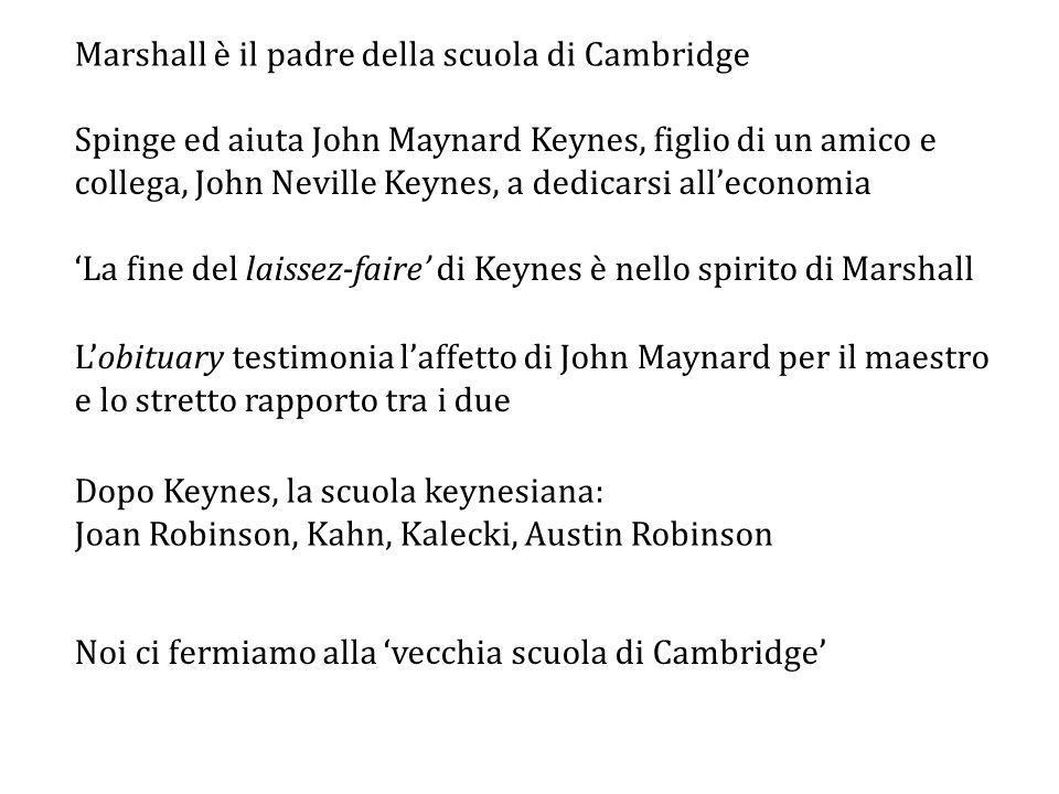 Marshall è il padre della scuola di Cambridge Spinge ed aiuta John Maynard Keynes, figlio di un amico e collega, John Neville Keynes, a dedicarsi all'economia 'La fine del laissez-faire' di Keynes è nello spirito di Marshall Dopo Keynes, la scuola keynesiana: Joan Robinson, Kahn, Kalecki, Austin Robinson L'obituary testimonia l'affetto di John Maynard per il maestro e lo stretto rapporto tra i due Noi ci fermiamo alla 'vecchia scuola di Cambridge'