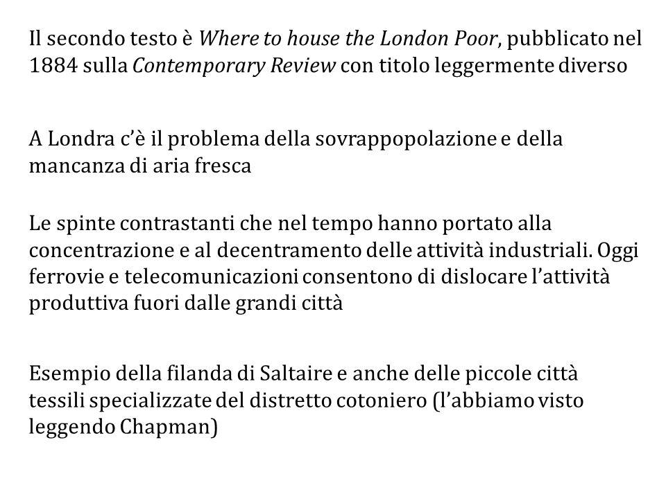 Il secondo testo è Where to house the London Poor, pubblicato nel 1884 sulla Contemporary Review con titolo leggermente diverso A Londra c'è il problema della sovrappopolazione e della mancanza di aria fresca Le spinte contrastanti che nel tempo hanno portato alla concentrazione e al decentramento delle attività industriali.
