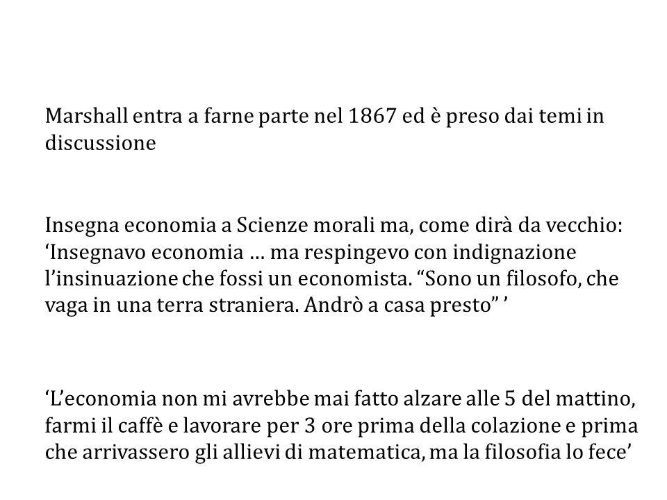 Marshall entra a farne parte nel 1867 ed è preso dai temi in discussione Insegna economia a Scienze morali ma, come dirà da vecchio: 'Insegnavo economia … ma respingevo con indignazione l'insinuazione che fossi un economista.