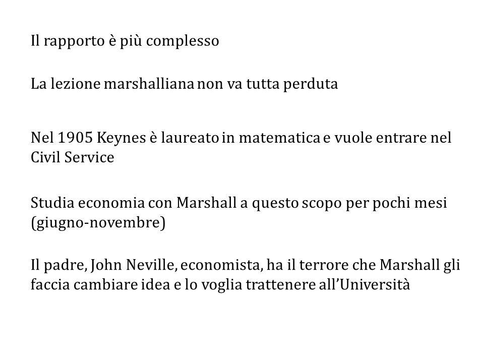 Nel 1905 Keynes è laureato in matematica e vuole entrare nel Civil Service Studia economia con Marshall a questo scopo per pochi mesi (giugno-novembre) Il rapporto è più complesso La lezione marshalliana non va tutta perduta Il padre, John Neville, economista, ha il terrore che Marshall gli faccia cambiare idea e lo voglia trattenere all'Università