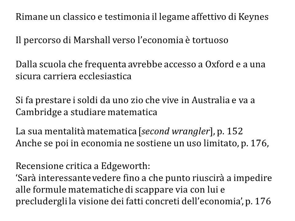 Rimane un classico e testimonia il legame affettivo di Keynes Il percorso di Marshall verso l'economia è tortuoso Dalla scuola che frequenta avrebbe accesso a Oxford e a una sicura carriera ecclesiastica Si fa prestare i soldi da uno zio che vive in Australia e va a Cambridge a studiare matematica La sua mentalità matematica [second wrangler], p.