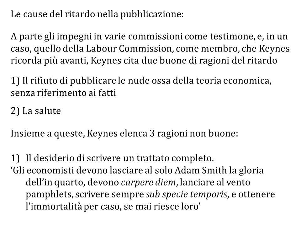 Le cause del ritardo nella pubblicazione: A parte gli impegni in varie commissioni come testimone, e, in un caso, quello della Labour Commission, come membro, che Keynes ricorda più avanti, Keynes cita due buone di ragioni del ritardo 2) La salute 1)Il desiderio di scrivere un trattato completo.
