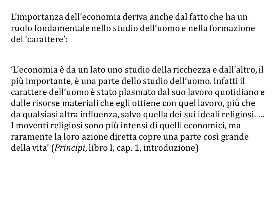 L'importanza dell'economia deriva anche dal fatto che ha un ruolo fondamentale nello studio dell'uomo e nella formazione del 'carattere': 'L'economia è da un lato uno studio della ricchezza e dall'altro, il più importante, è una parte dello studio dell'uomo.