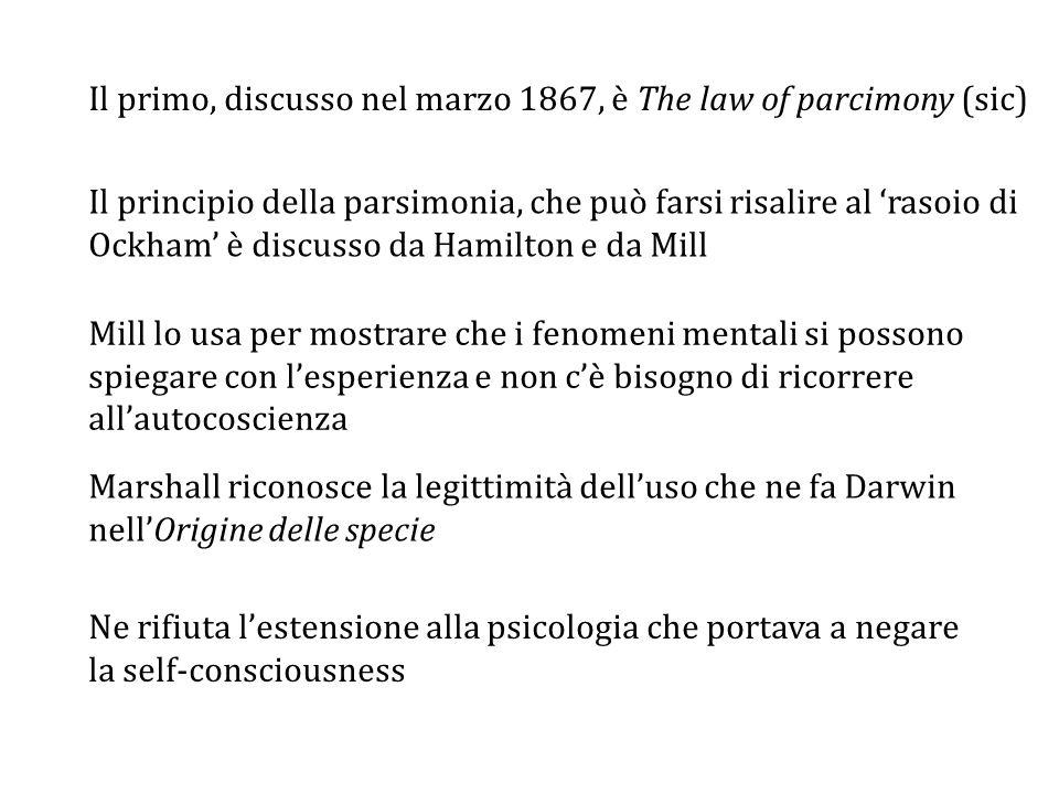 Ne rifiuta l'estensione alla psicologia che portava a negare la self-consciousness Marshall riconosce la legittimità dell'uso che ne fa Darwin nell'Origine delle specie Il principio della parsimonia, che può farsi risalire al 'rasoio di Ockham' è discusso da Hamilton e da Mill Il primo, discusso nel marzo 1867, è The law of parcimony (sic) Mill lo usa per mostrare che i fenomeni mentali si possono spiegare con l'esperienza e non c'è bisogno di ricorrere all'autocoscienza