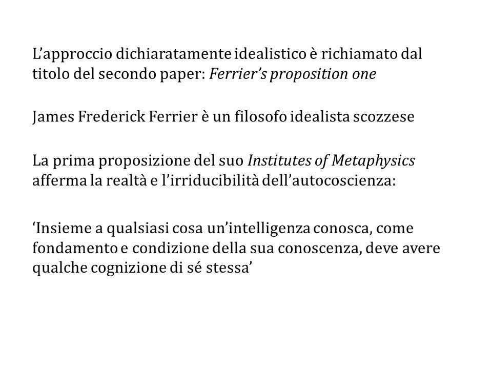 L'approccio dichiaratamente idealistico è richiamato dal titolo del secondo paper: Ferrier's proposition one James Frederick Ferrier è un filosofo idealista scozzese La prima proposizione del suo Institutes of Metaphysics afferma la realtà e l'irriducibilità dell'autocoscienza: 'Insieme a qualsiasi cosa un'intelligenza conosca, come fondamento e condizione della sua conoscenza, deve avere qualche cognizione di sé stessa'