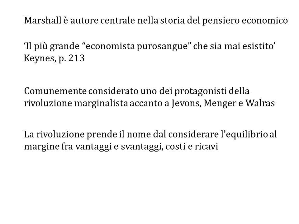 Marshall è autore centrale nella storia del pensiero economico Comunemente considerato uno dei protagonisti della rivoluzione marginalista accanto a Jevons, Menger e Walras 'Il più grande economista purosangue che sia mai esistito' Keynes, p.